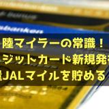 陸マイラーの常識!クレジットカード新規申込みで大量JALマイルを貯める!!