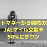 ドットマネーから突然の悲報。JALマイル交換率が50%にダウン。