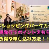 店頭申込は損です!三井ショッピングパークカード新規発行でポイントをもらうお得な申し込み方法!!