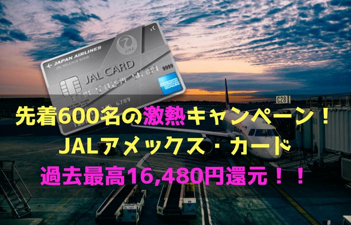 先着600名の激熱キャンペーン!JALアメックス・カード新規発行で過去最高16,480円還元!!