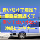 安いだけで満足?那覇空港近くで借りてはいけない沖縄レンタカー事情。