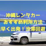 沖縄レンタカーのおすすめ利用方法!素早く出発して渋滞も回避しよう!!