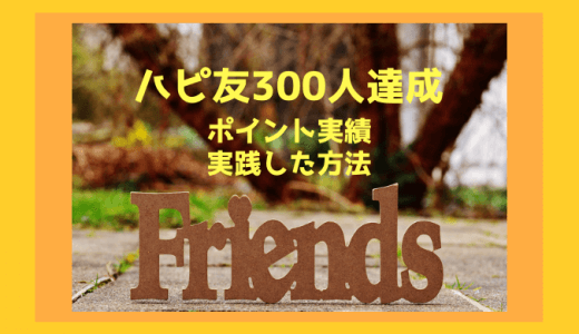 ハピタス友達紹介300人達成!ハピ友ポイントと実践した方法を公開します。