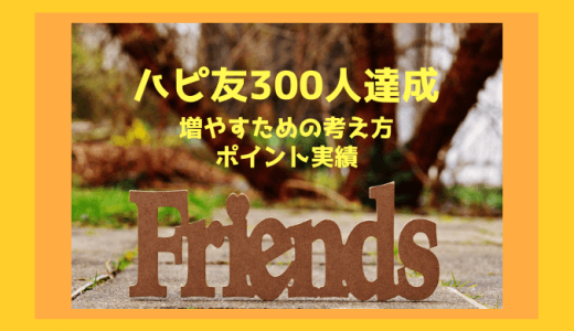 ハピタス友達紹介300人達成!ハピ友を増やす考え方と稼いだポイントを公開します。