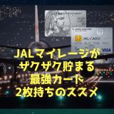 JALマイルを本気で貯めるなら最強クレジットカード2枚持ちがおすすめ!!